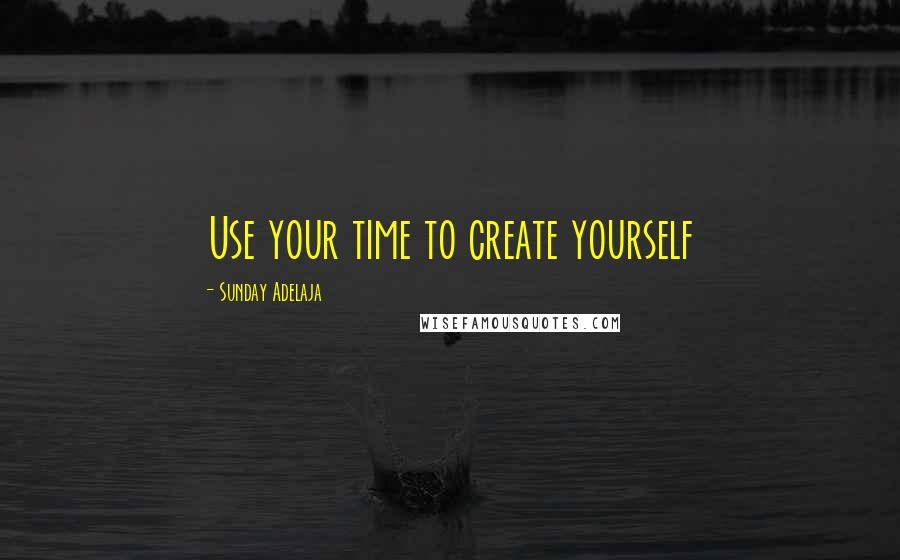 Sunday Adelaja quotes: Use your time to create yourself