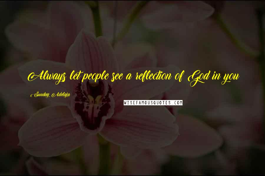 Sunday Adelaja quotes: Always let people see a reflection of God in you