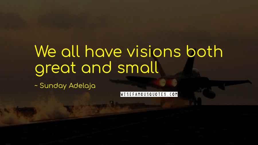Sunday Adelaja quotes: We all have visions both great and small