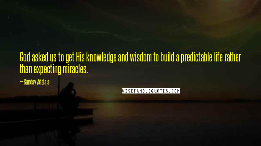 Sunday Adelaja quotes: God asked us to get His knowledge and wisdom to build a predictable life rather than expecting miracles.