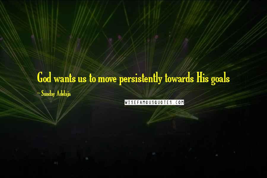 Sunday Adelaja quotes: God wants us to move persistently towards His goals