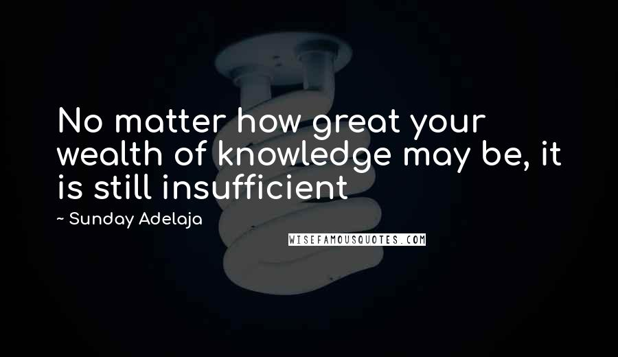 Sunday Adelaja quotes: No matter how great your wealth of knowledge may be, it is still insufficient