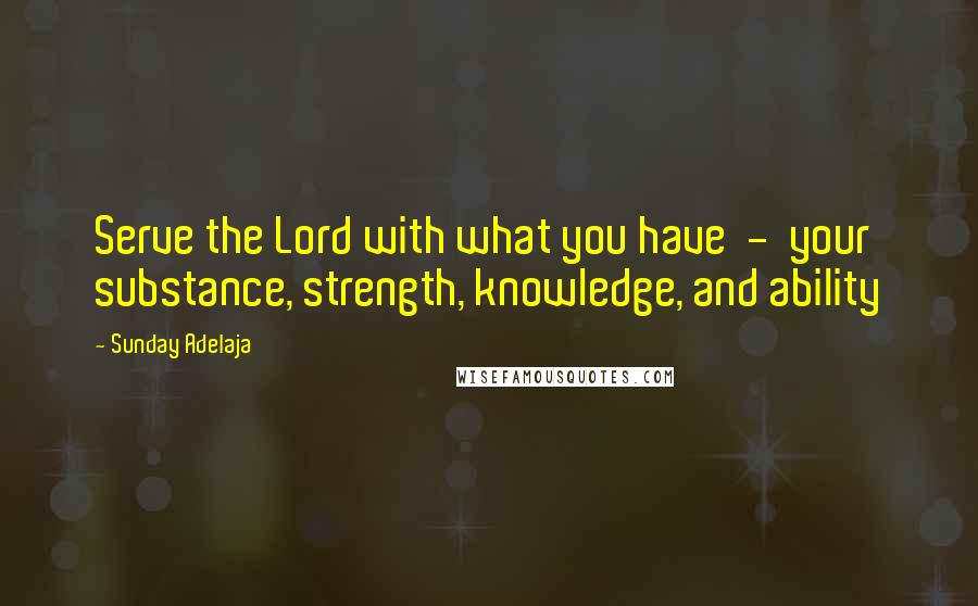 Sunday Adelaja quotes: Serve the Lord with what you have - your substance, strength, knowledge, and ability