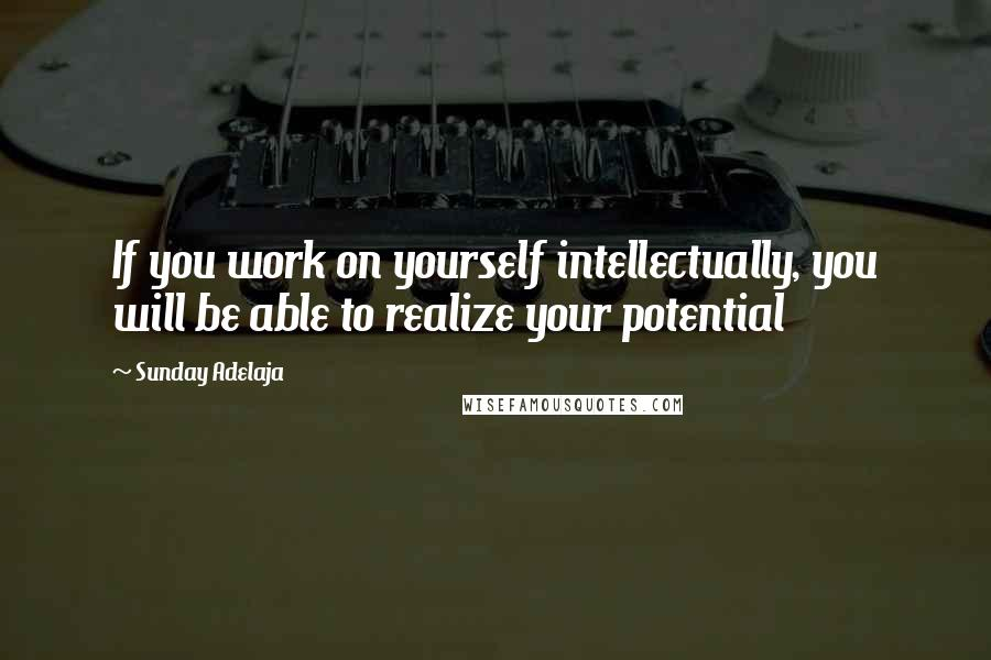 Sunday Adelaja quotes: If you work on yourself intellectually, you will be able to realize your potential