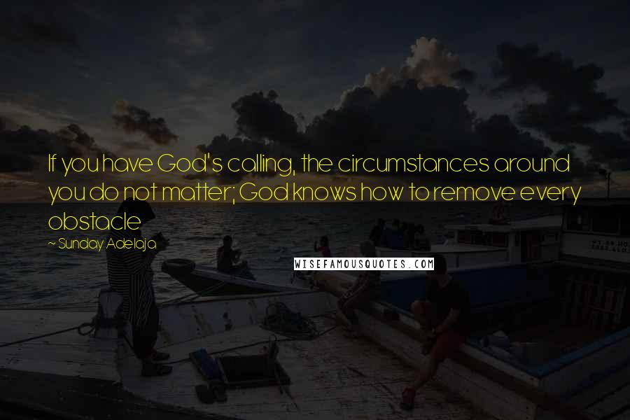 Sunday Adelaja quotes: If you have God's calling, the circumstances around you do not matter; God knows how to remove every obstacle