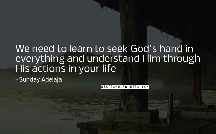 Sunday Adelaja quotes: We need to learn to seek God's hand in everything and understand Him through His actions in your life