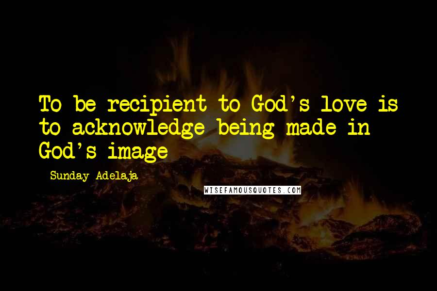 Sunday Adelaja quotes: To be recipient to God's love is to acknowledge being made in God's image