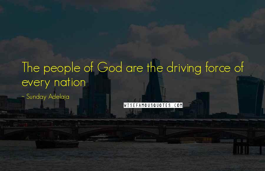 Sunday Adelaja quotes: The people of God are the driving force of every nation