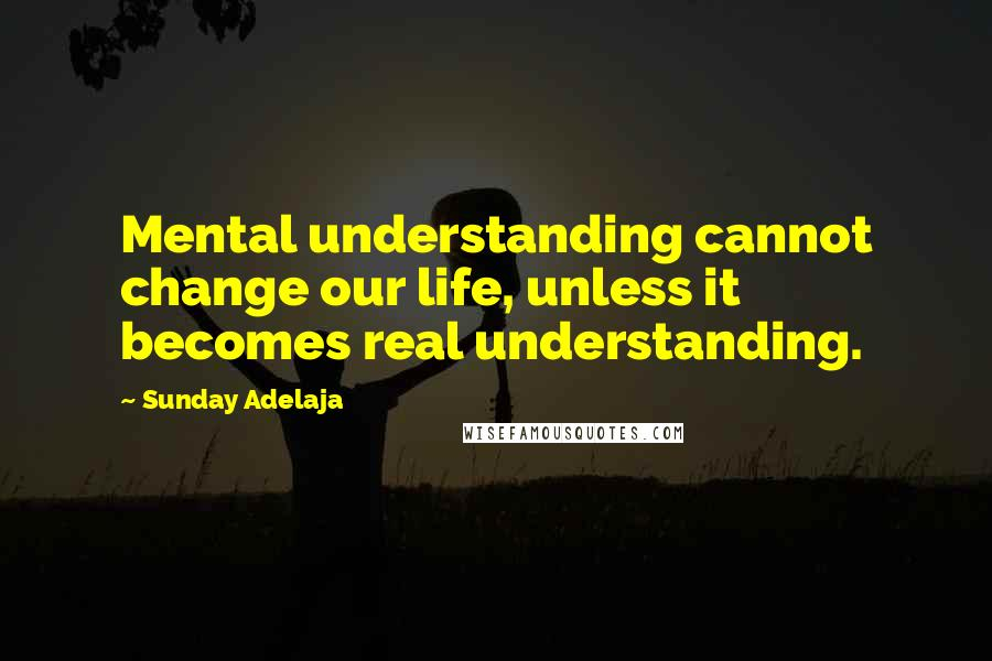 Sunday Adelaja quotes: Mental understanding cannot change our life, unless it becomes real understanding.