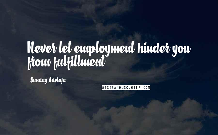 Sunday Adelaja quotes: Never let employment hinder you from fulfillment