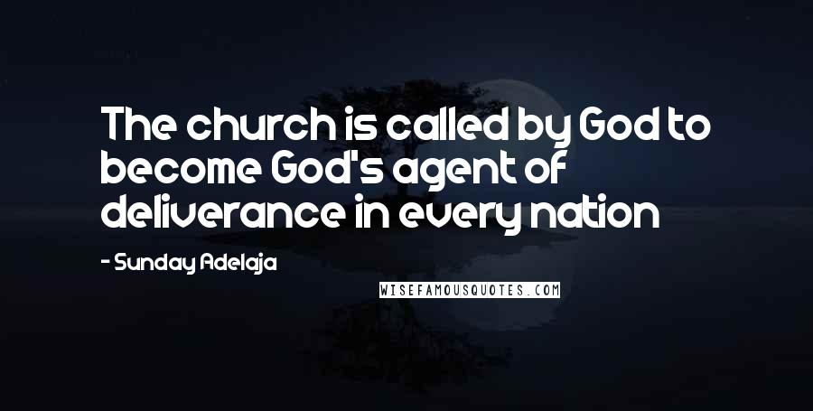 Sunday Adelaja quotes: The church is called by God to become God's agent of deliverance in every nation