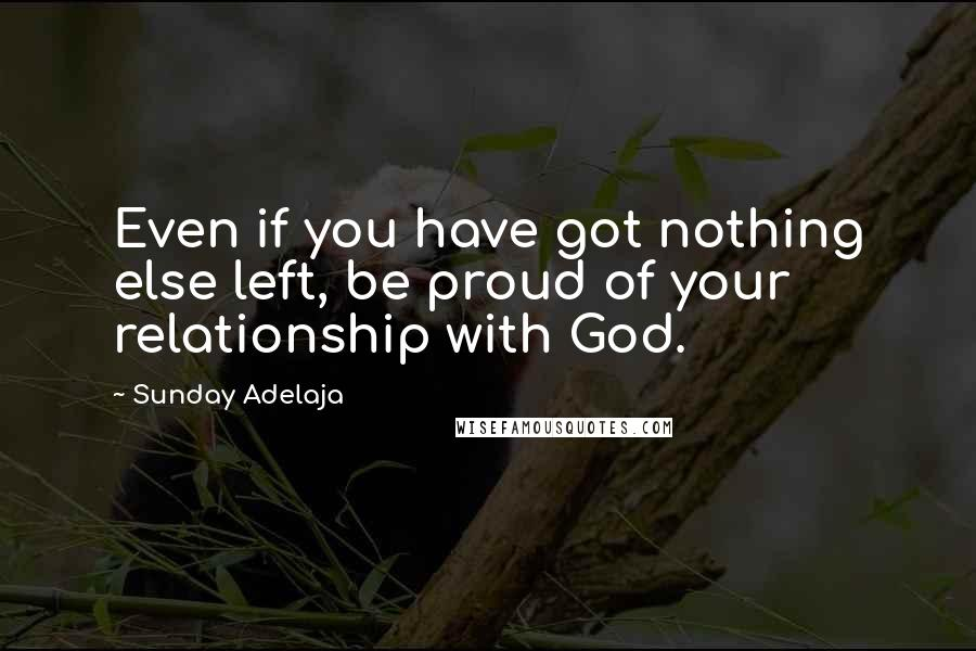 Sunday Adelaja quotes: Even if you have got nothing else left, be proud of your relationship with God.