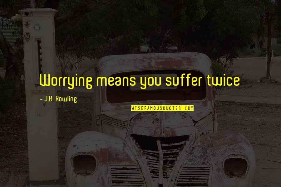 Sunday Morning Blessings Quotes By J.K. Rowling: Worrying means you suffer twice