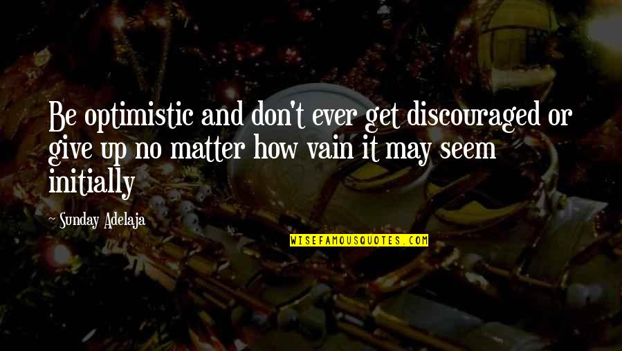 Sunday Positive Quotes By Sunday Adelaja: Be optimistic and don't ever get discouraged or