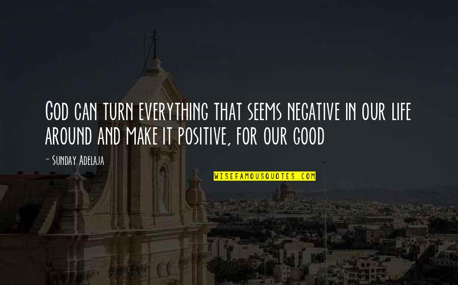 Sunday Positive Quotes By Sunday Adelaja: God can turn everything that seems negative in