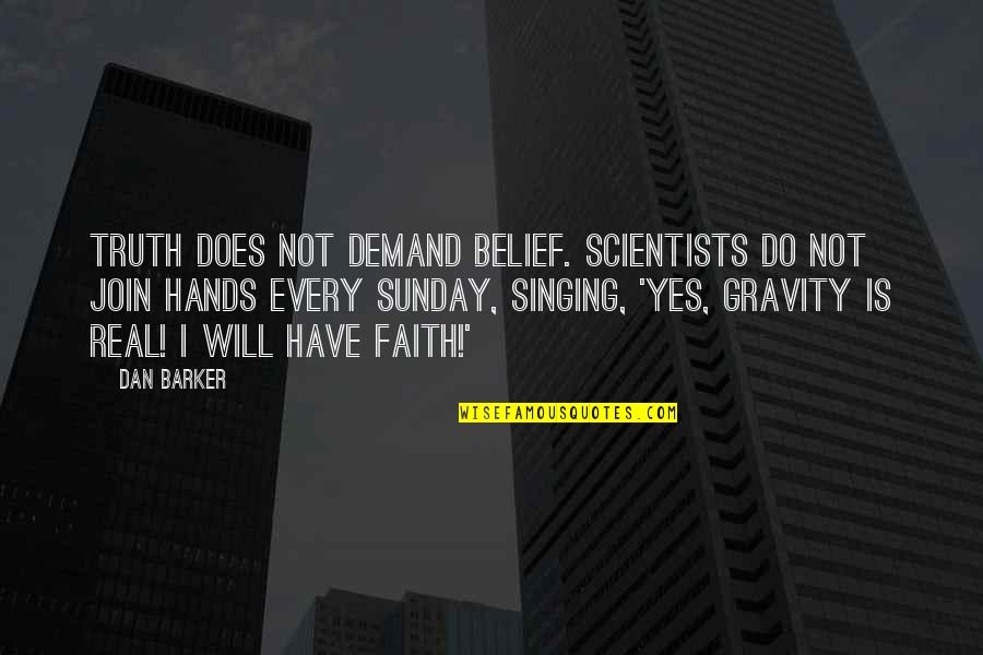 Sunday Quotes By Dan Barker: Truth does not demand belief. Scientists do not