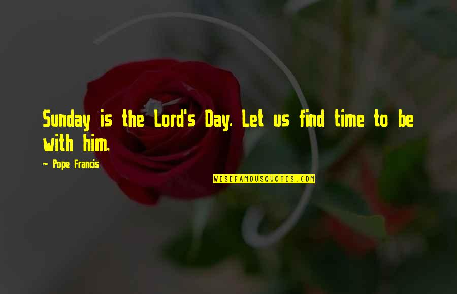 Sunday Quotes By Pope Francis: Sunday is the Lord's Day. Let us find
