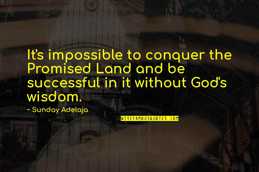 Sunday Quotes By Sunday Adelaja: It's impossible to conquer the Promised Land and