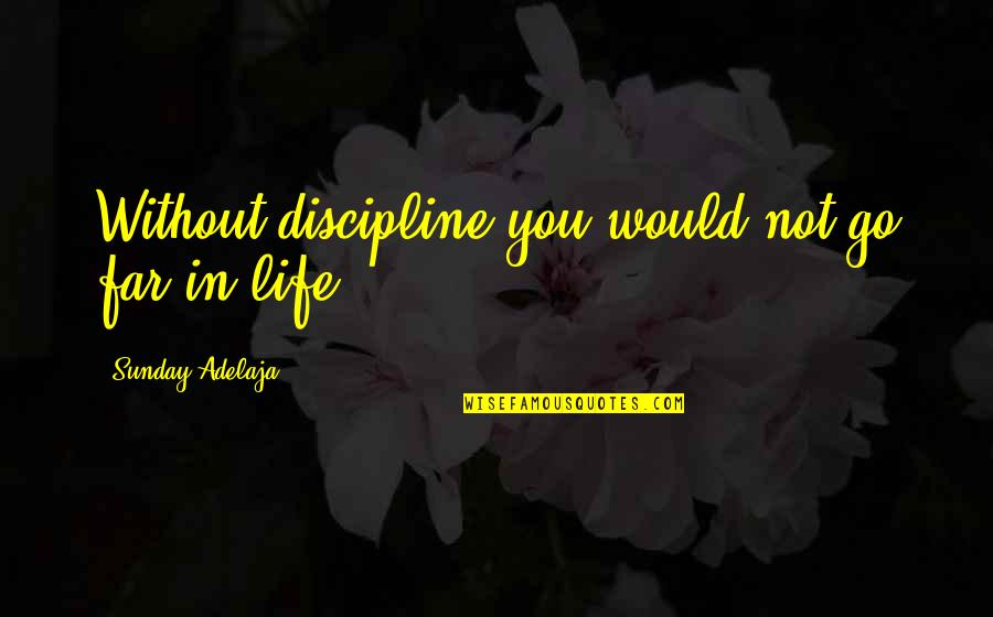 Sunday Quotes By Sunday Adelaja: Without discipline you would not go far in