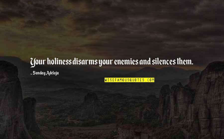 Sunday Quotes By Sunday Adelaja: Your holiness disarms your enemies and silences them.