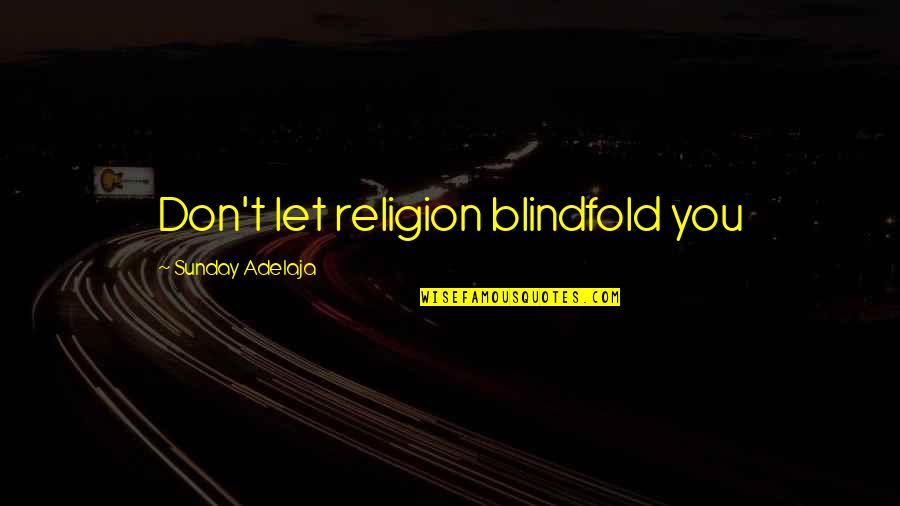 Sunday Quotes By Sunday Adelaja: Don't let religion blindfold you