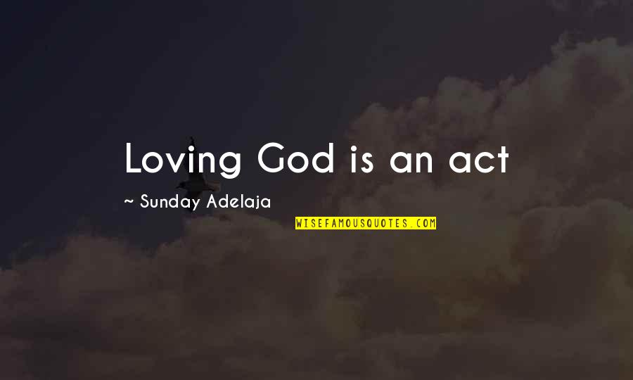 Sunday Quotes By Sunday Adelaja: Loving God is an act