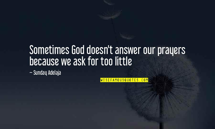 Sunday Quotes By Sunday Adelaja: Sometimes God doesn't answer our prayers because we