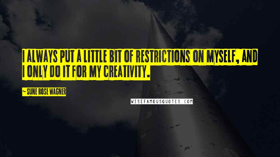 Sune Rose Wagner quotes: I always put a little bit of restrictions on myself, and I only do it for my creativity.