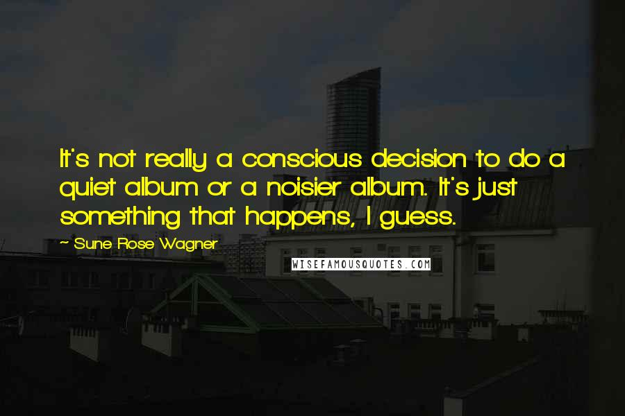 Sune Rose Wagner quotes: It's not really a conscious decision to do a quiet album or a noisier album. It's just something that happens, I guess.