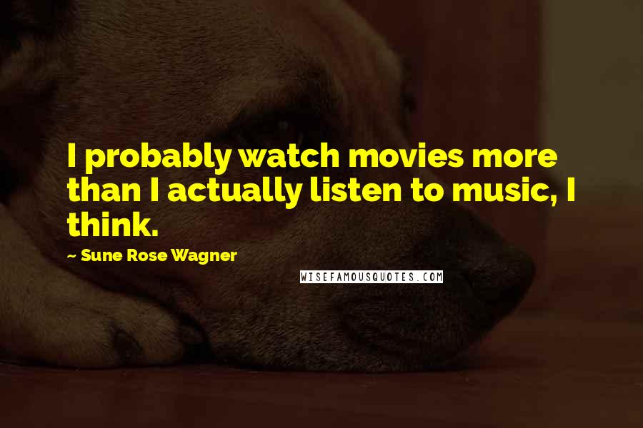 Sune Rose Wagner quotes: I probably watch movies more than I actually listen to music, I think.