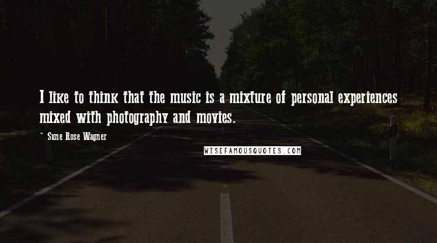 Sune Rose Wagner quotes: I like to think that the music is a mixture of personal experiences mixed with photography and movies.
