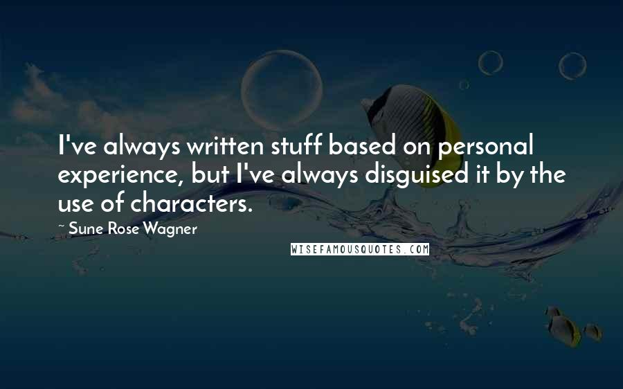 Sune Rose Wagner quotes: I've always written stuff based on personal experience, but I've always disguised it by the use of characters.