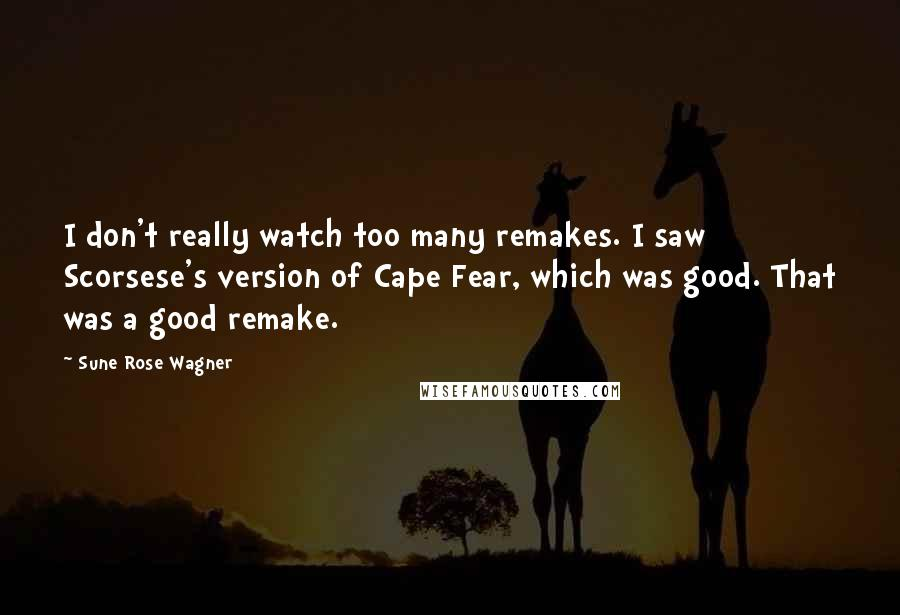 Sune Rose Wagner quotes: I don't really watch too many remakes. I saw Scorsese's version of Cape Fear, which was good. That was a good remake.