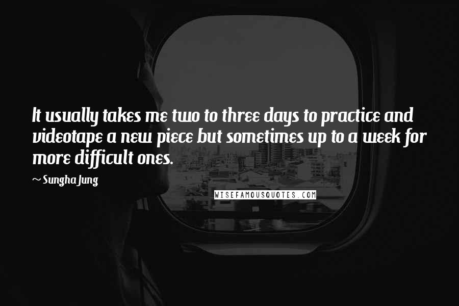 Sungha Jung quotes: It usually takes me two to three days to practice and videotape a new piece but sometimes up to a week for more difficult ones.