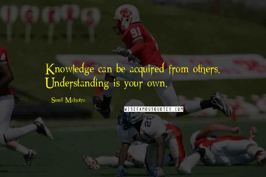 Sunil Malhotra quotes: Knowledge can be acquired from others. Understanding is your own.