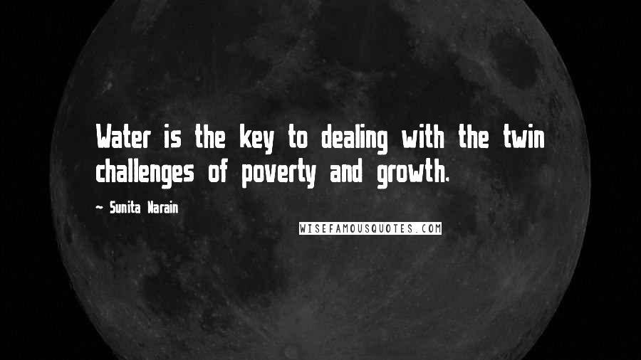 Sunita Narain quotes: Water is the key to dealing with the twin challenges of poverty and growth.