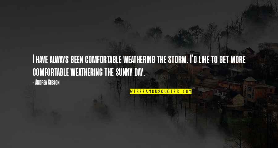 Sunny Day Quotes By Andrea Gibson: I have always been comfortable weathering the storm.