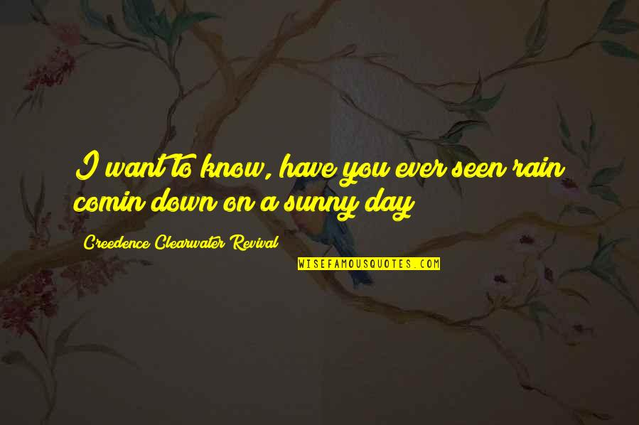 Sunny Day Quotes By Creedence Clearwater Revival: I want to know, have you ever seen