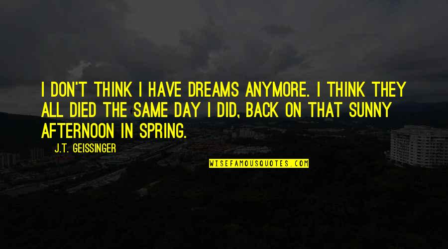 Sunny Day Quotes By J.T. Geissinger: I don't think I have dreams anymore. I