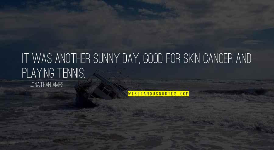 Sunny Day Quotes By Jonathan Ames: It was another sunny day, good for skin