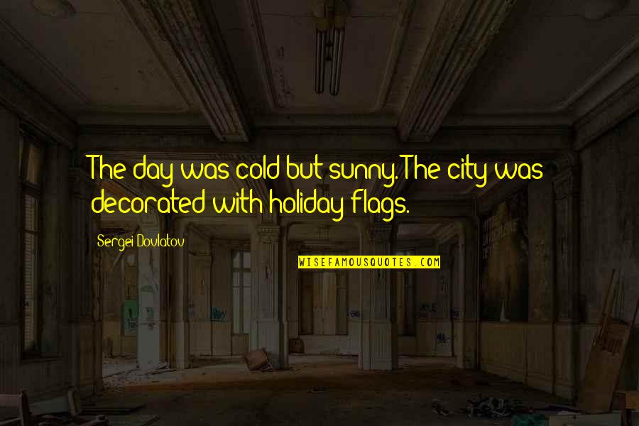 Sunny Day Quotes By Sergei Dovlatov: The day was cold but sunny. The city