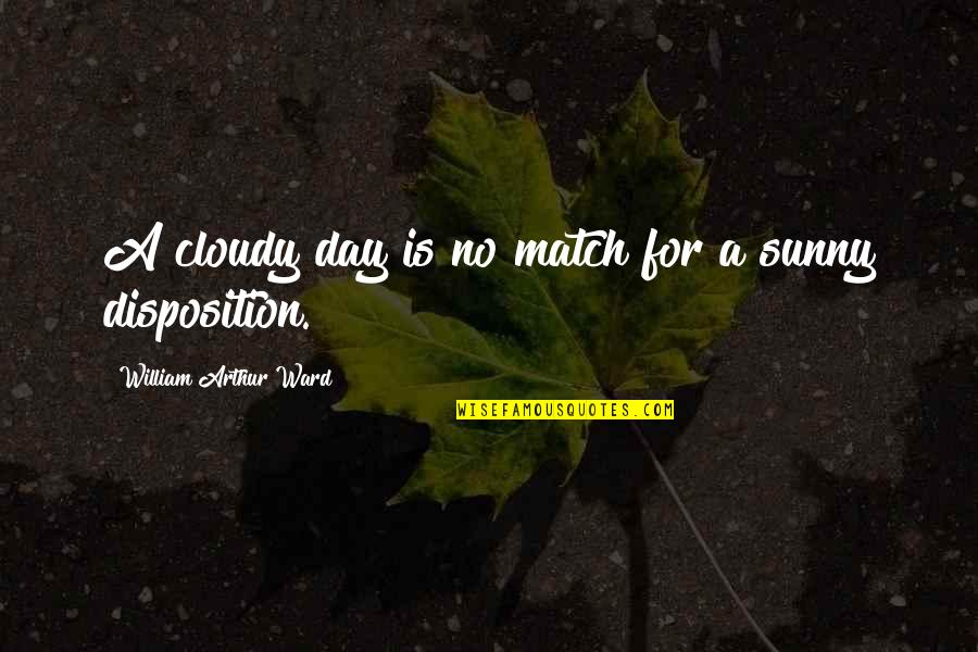 Sunny Day Quotes By William Arthur Ward: A cloudy day is no match for a