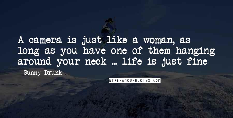 Sunny-Drunk quotes: A camera is just like a woman, as long as you have one of them hanging around your neck ... life is just fine