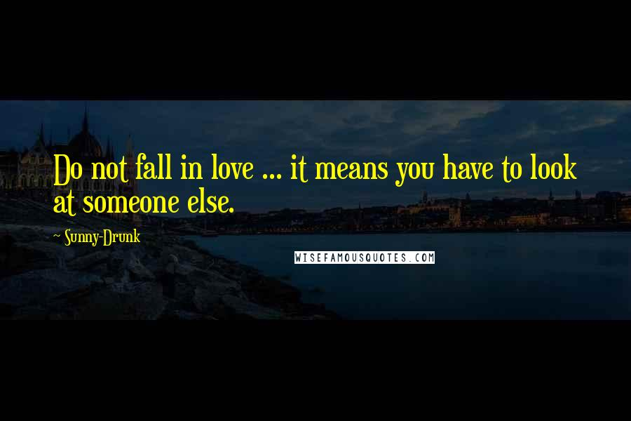 Sunny-Drunk quotes: Do not fall in love ... it means you have to look at someone else.