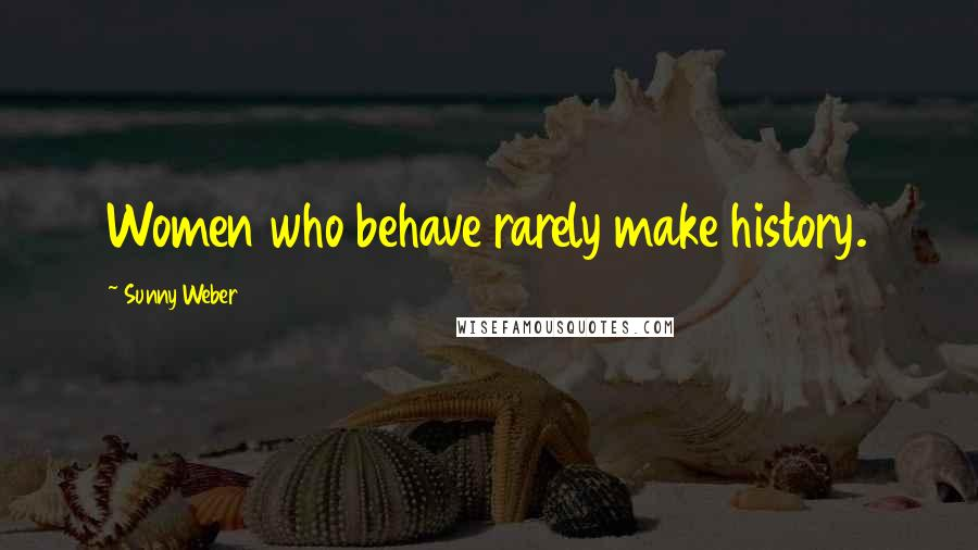 Sunny Weber quotes: Women who behave rarely make history.