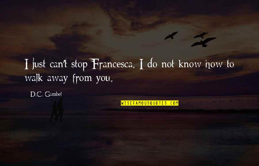Sunny Winter Quotes By D.C. Gambel: I just can't stop Francesca. I do not