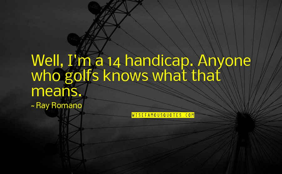 Sunny Winter Quotes By Ray Romano: Well, I'm a 14 handicap. Anyone who golfs