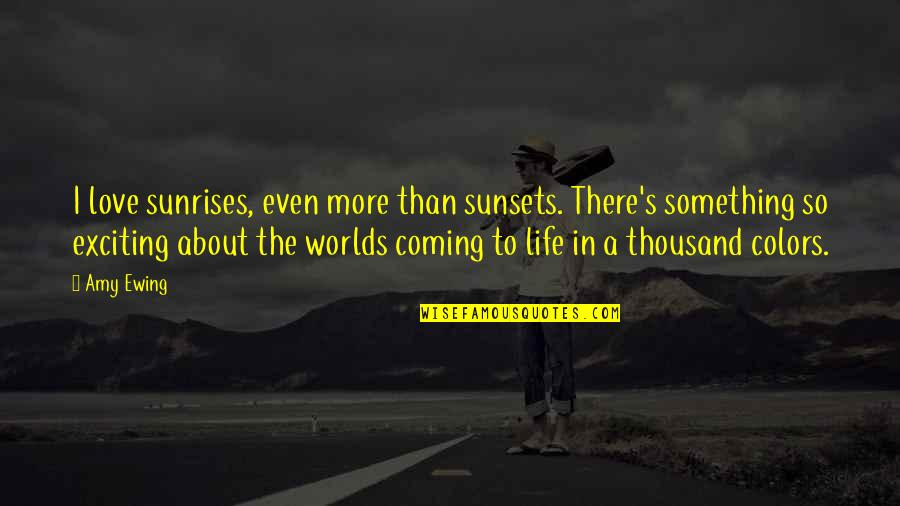 Sunrises And Life Quotes By Amy Ewing: I love sunrises, even more than sunsets. There's