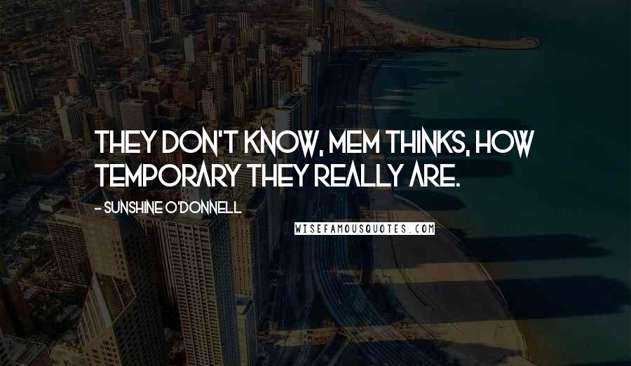 Sunshine O'Donnell quotes: They don't know, Mem thinks, how temporary they really are.