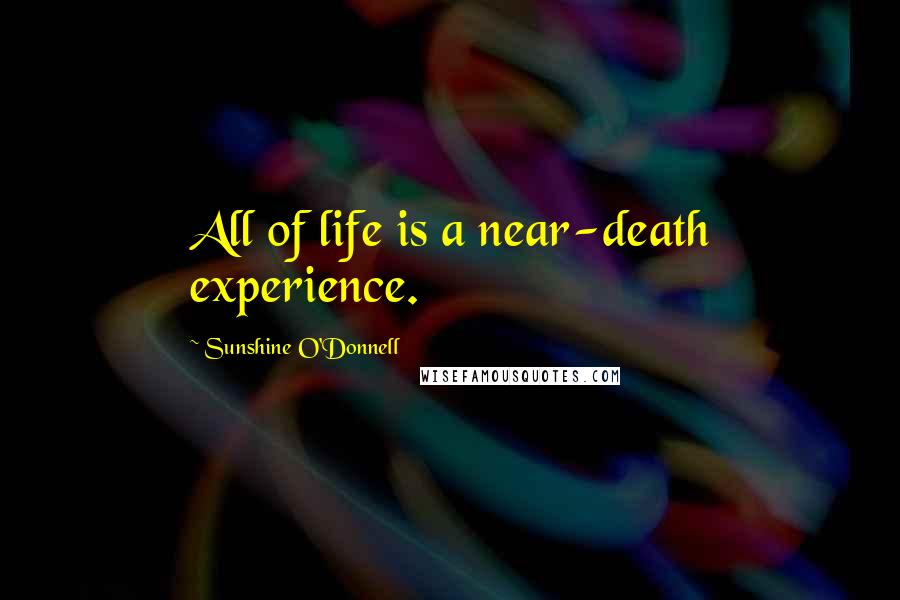 Sunshine O'Donnell quotes: All of life is a near-death experience.